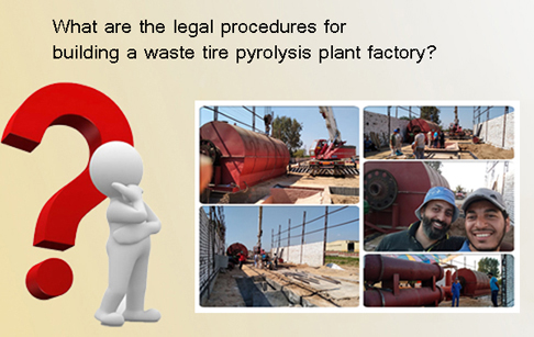Legal procedures for buliding a waste tire pyrolysis plant factory